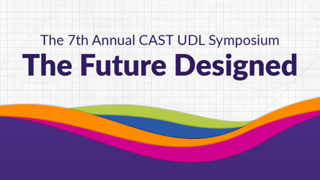 Tile shows text: The 7th Annual CAST UDL Symposium: The Future Designed