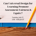 Tile shows text: Can Universal Design for Learning Promote Assessment Fairness & Equity?, Tuesday, July 27, 2:00 - 4:00 pm ET